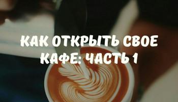 КАК ОТКРЫТЬ СВОЕ КАФЕ? ПЕРВАЯ ЧАТЬ.